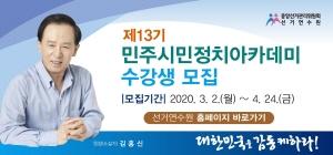 제13기 민주시민정치아케데미 수강생 모집|모집기간|2020.3.2.(월) ~ 4.24.(금) 선거연수원 홈페이지 바로가기 대한민국은 감동케하라!